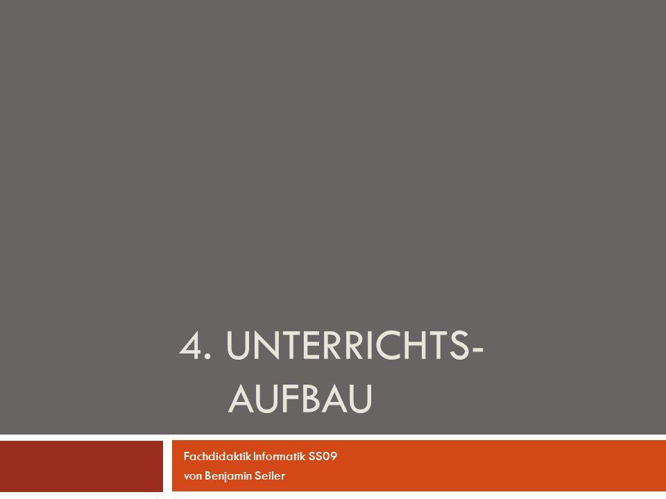4. UNTERRICHTS- AUFBAU Fachdidaktik Informatik SS09 von Benjamin Seiler