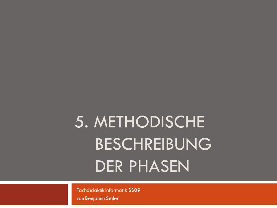 5. METHODISCHE BESCHREIBUNG DER PHASEN Fachdidaktik Informatik SS09 von Benjamin Seiler
