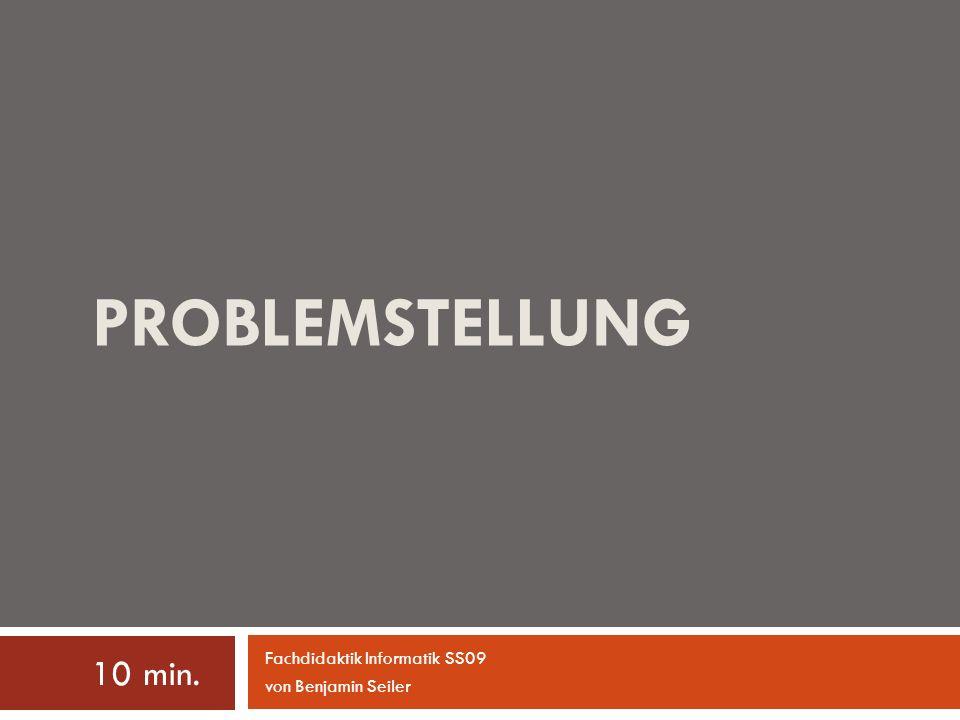 PROBLEMSTELLUNG 10 min. Fachdidaktik Informatik SS09 von Benjamin Seiler