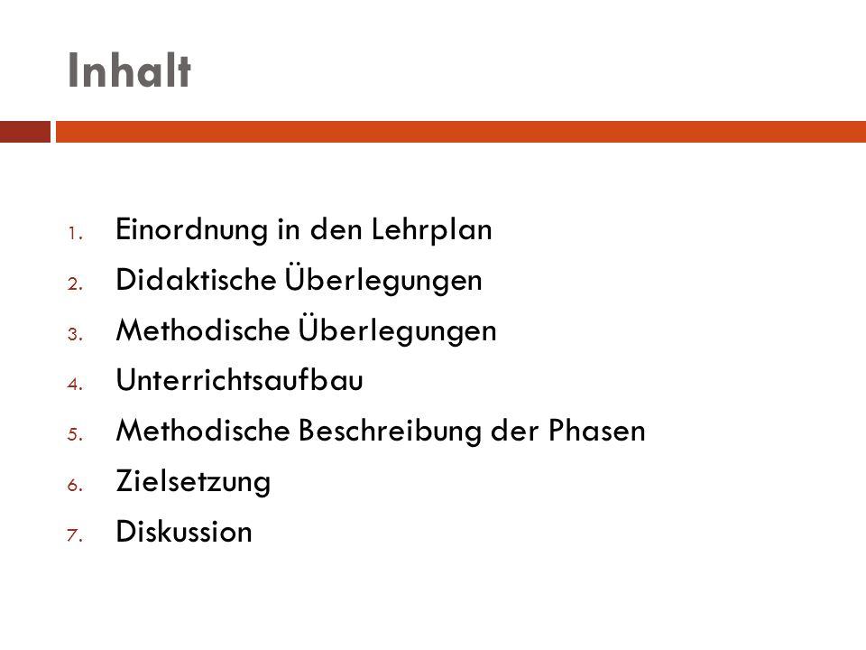 Inhalt 1. Einordnung in den Lehrplan 2. Didaktische Überlegungen 3. Methodische Überlegungen 4. Unterrichtsaufbau 5. Methodische Beschreibung der Phas