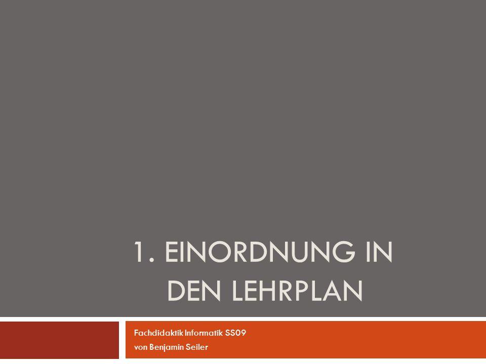1. EINORDNUNG IN DEN LEHRPLAN Fachdidaktik Informatik SS09 von Benjamin Seiler