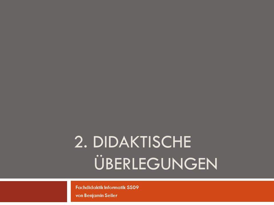 2. DIDAKTISCHE ÜBERLEGUNGEN Fachdidaktik Informatik SS09 von Benjamin Seiler