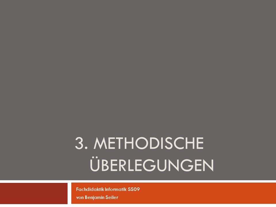 3. METHODISCHE ÜBERLEGUNGEN Fachdidaktik Informatik SS09 von Benjamin Seiler