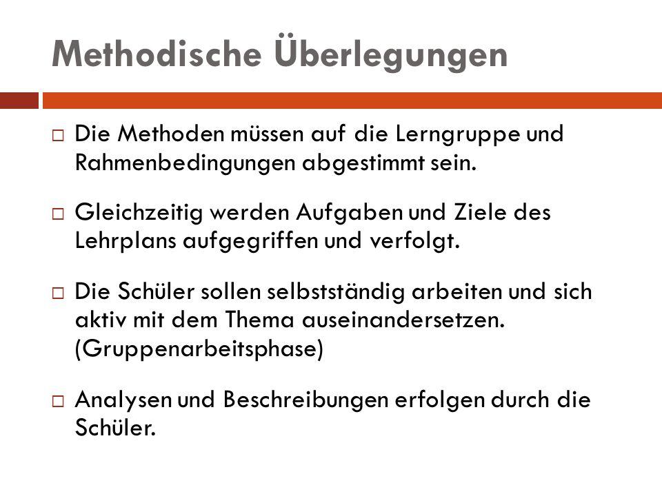 Methodische Überlegungen Die Methoden müssen auf die Lerngruppe und Rahmenbedingungen abgestimmt sein. Gleichzeitig werden Aufgaben und Ziele des Lehr