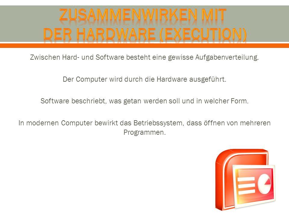Zwischen Hard- und Software besteht eine gewisse Aufgabenverteilung. Der Computer wird durch die Hardware ausgeführt. Software beschriebt, was getan w