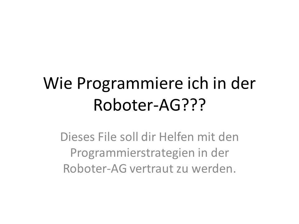 Wie Programmiere ich in der Roboter-AG??? Dieses File soll dir Helfen mit den Programmierstrategien in der Roboter-AG vertraut zu werden.