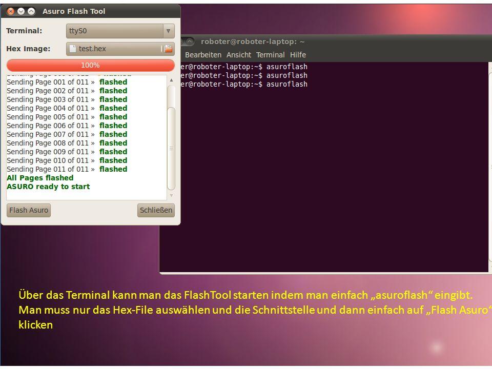Über das Terminal kann man das FlashTool starten indem man einfach asuroflash eingibt. Man muss nur das Hex-File auswählen und die Schnittstelle und d