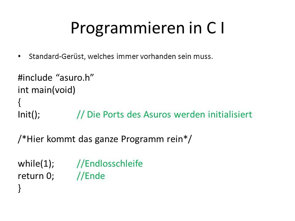Programmieren in C I Standard-Gerüst, welches immer vorhanden sein muss. #include asuro.h int main(void) { Init();// Die Ports des Asuros werden initi
