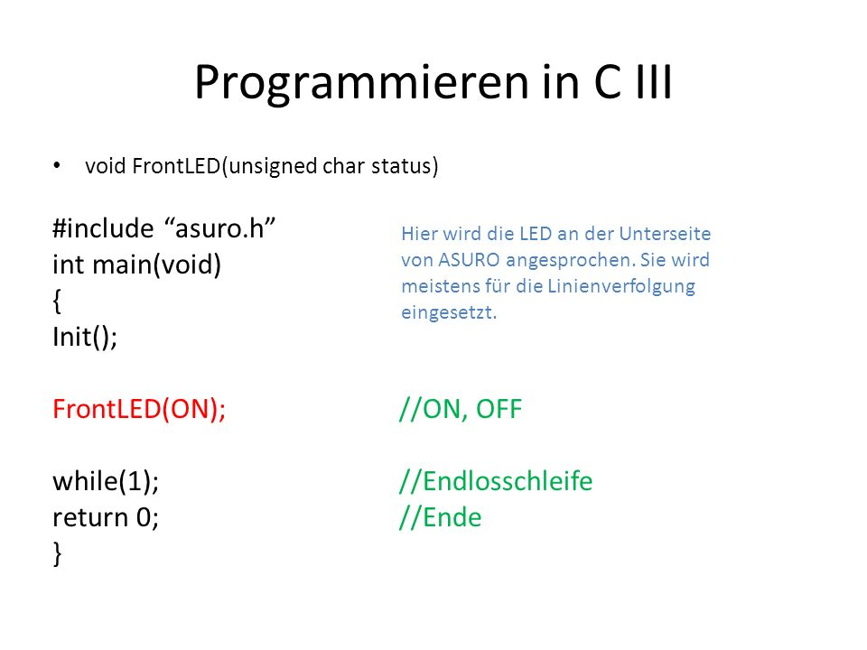 Programmieren in C III void FrontLED(unsigned char status) #include asuro.h int main(void) { Init(); FrontLED(ON);//ON, OFF while(1);//Endlosschleife