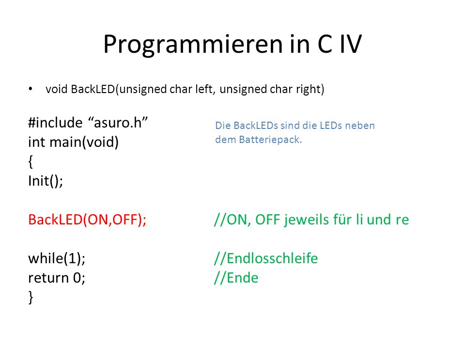 Programmieren in C IV void BackLED(unsigned char left, unsigned char right) #include asuro.h int main(void) { Init(); BackLED(ON,OFF);//ON, OFF jeweil