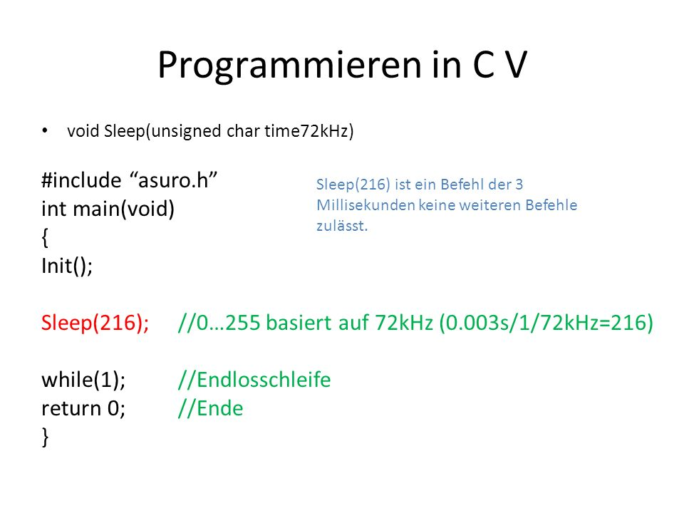 Programmieren in C V void Sleep(unsigned char time72kHz) #include asuro.h int main(void) { Init(); Sleep(216);//0…255 basiert auf 72kHz (0.003s/1/72kH