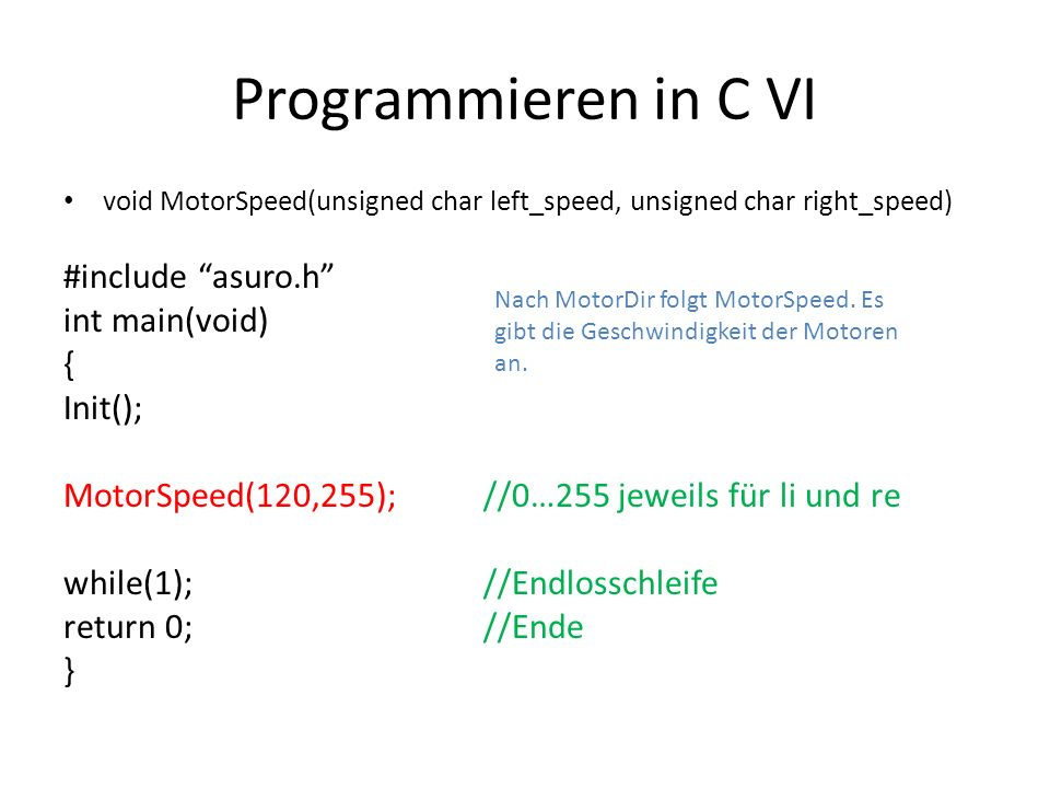 Programmieren in C VI void MotorSpeed(unsigned char left_speed, unsigned char right_speed) #include asuro.h int main(void) { Init(); MotorSpeed(120,25