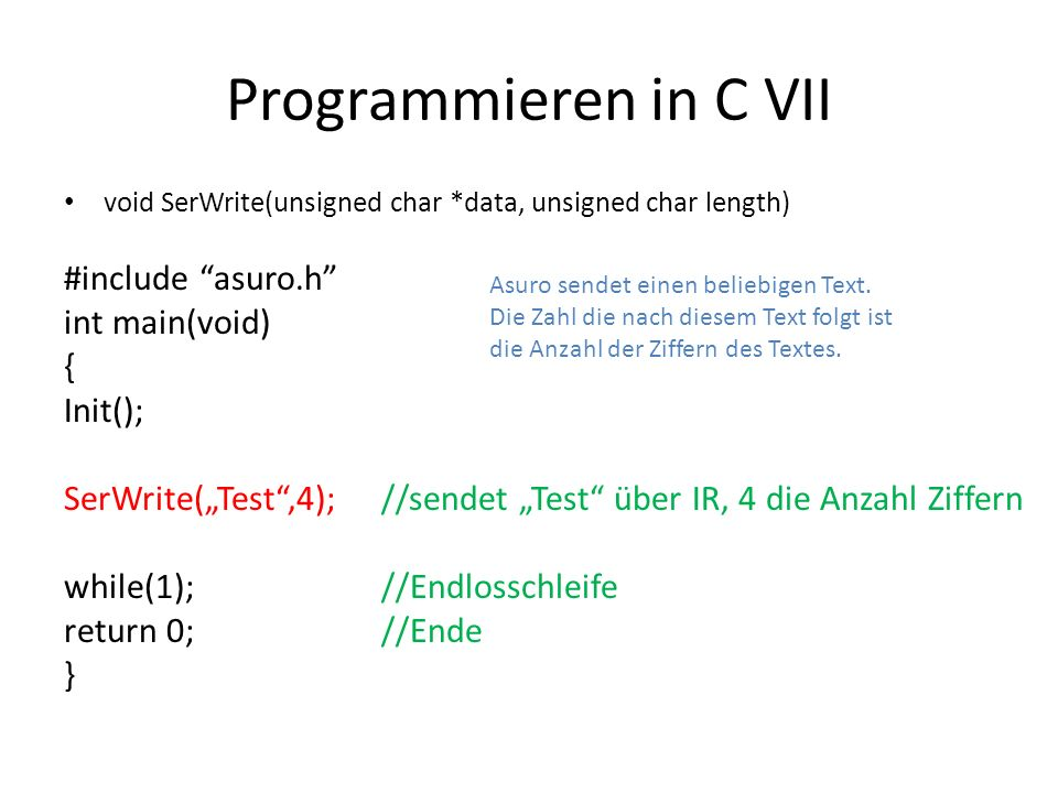 Programmieren in C VII void SerWrite(unsigned char *data, unsigned char length) #include asuro.h int main(void) { Init(); SerWrite(Test,4);//sendet Te