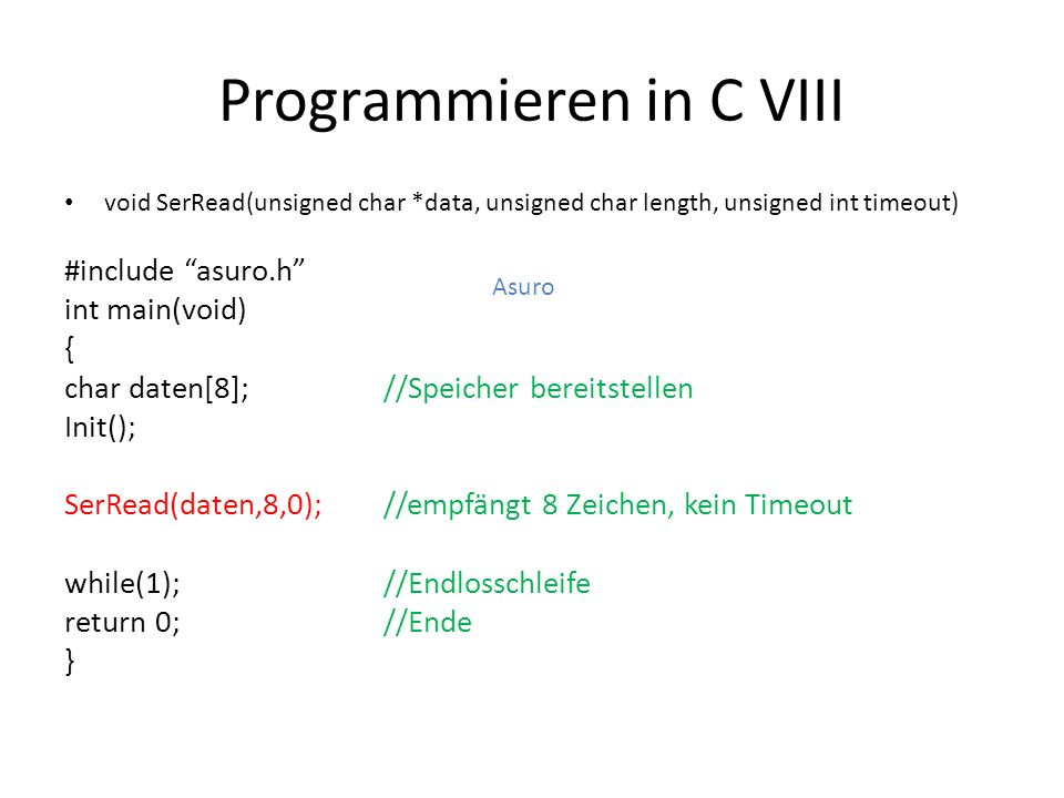Programmieren in C VIII void SerRead(unsigned char *data, unsigned char length, unsigned int timeout) #include asuro.h int main(void) { char daten[8];