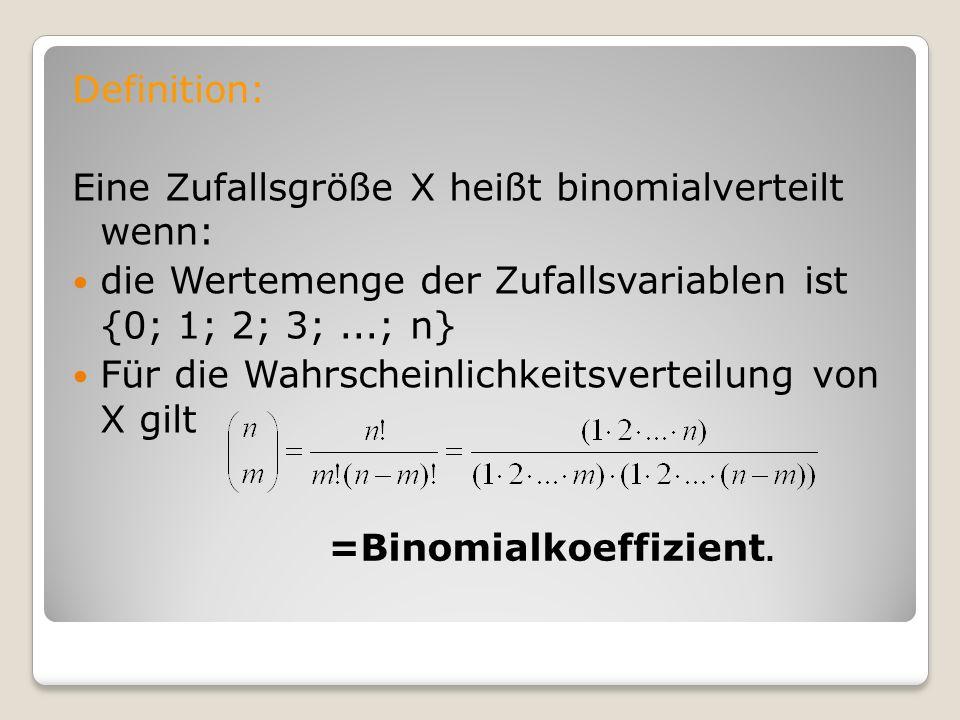 Definition: Eine Zufallsgröße X heißt binomialverteilt wenn: die Wertemenge der Zufallsvariablen ist {0; 1; 2; 3;...; n} Für die Wahrscheinlichkeitsve