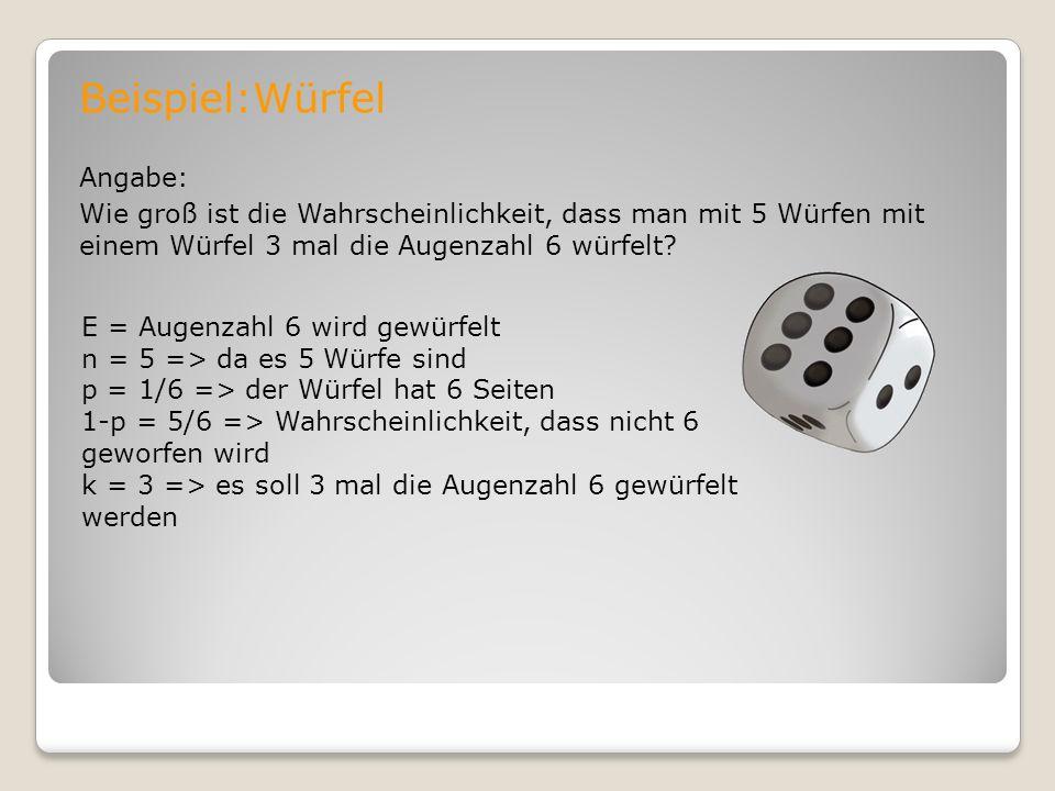 Beispiel:Würfel Angabe: Wie groß ist die Wahrscheinlichkeit, dass man mit 5 Würfen mit einem Würfel 3 mal die Augenzahl 6 würfelt? E = Augenzahl 6 wir