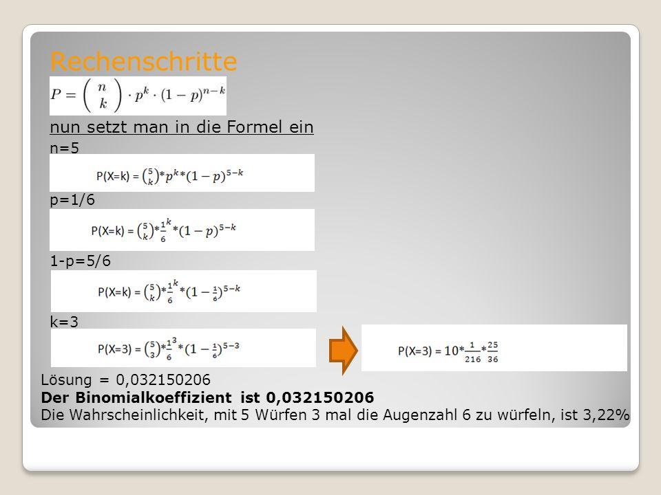 Rechenschritte nun setzt man in die Formel ein n=5 p=1/6 1-p=5/6 k=3 Lösung = 0,032150206 Der Binomialkoeffizient ist 0,032150206 Die Wahrscheinlichke