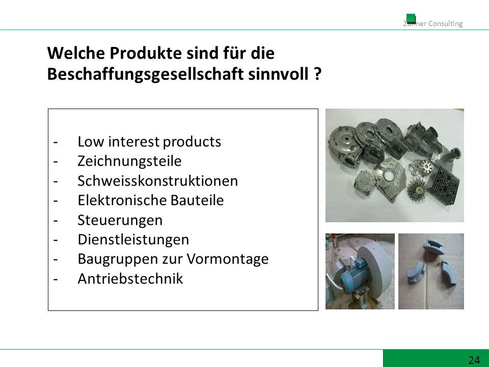 24 Zöllner Consulting Welche Produkte sind für die Beschaffungsgesellschaft sinnvoll ? -Low interest products -Zeichnungsteile -Schweisskonstruktionen