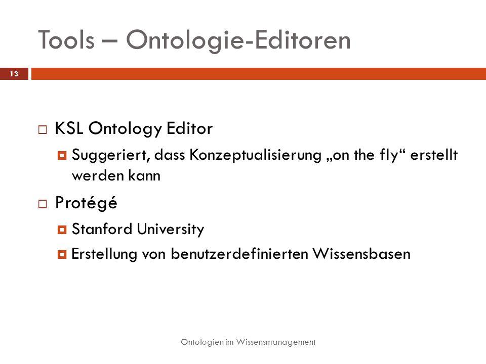 Tools – Ontologie-Editoren Ontologien im Wissensmanagement 13 KSL Ontology Editor Suggeriert, dass Konzeptualisierung on the fly erstellt werden kann Protégé Stanford University Erstellung von benutzerdefinierten Wissensbasen