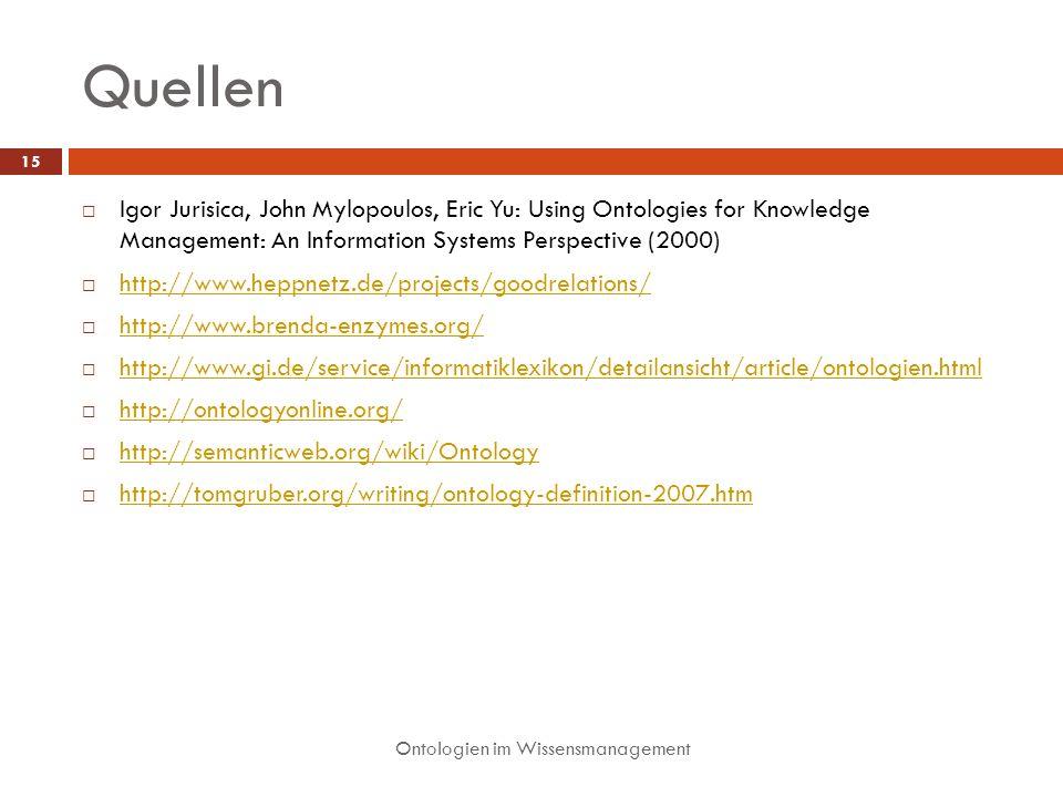 Quellen Ontologien im Wissensmanagement 15 Igor Jurisica, John Mylopoulos, Eric Yu: Using Ontologies for Knowledge Management: An Information Systems Perspective (2000) http://www.heppnetz.de/projects/goodrelations/ http://www.brenda-enzymes.org/ http://www.gi.de/service/informatiklexikon/detailansicht/article/ontologien.html http://ontologyonline.org/ http://semanticweb.org/wiki/Ontology http://tomgruber.org/writing/ontology-definition-2007.htm