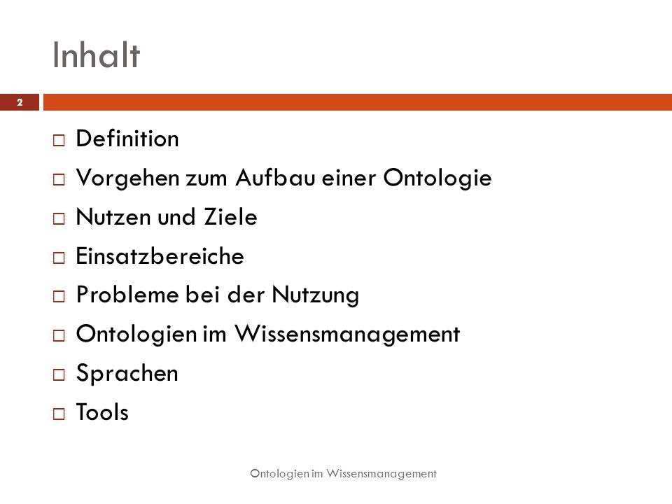 Inhalt Definition Vorgehen zum Aufbau einer Ontologie Nutzen und Ziele Einsatzbereiche Probleme bei der Nutzung Ontologien im Wissensmanagement Sprachen Tools 2 Ontologien im Wissensmanagement
