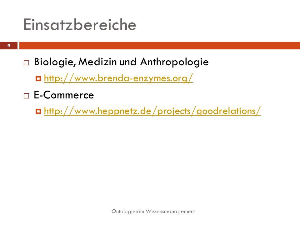 Einsatzbereiche Ontologien im Wissensmanagement 9 Biologie, Medizin und Anthropologie http://www.brenda-enzymes.org/ E-Commerce http://www.heppnetz.de/projects/goodrelations/