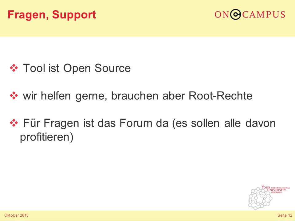 Oktober 2010 Seite 12 Tool ist Open Source wir helfen gerne, brauchen aber Root-Rechte Für Fragen ist das Forum da (es sollen alle davon profitieren) Fragen, Support