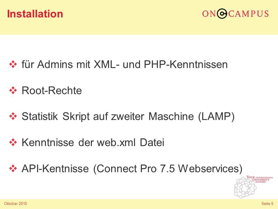 Oktober 2010 Seite 6 für Admins mit XML- und PHP-Kenntnissen Root-Rechte Statistik Skript auf zweiter Maschine (LAMP) Kenntnisse der web.xml Datei API-Kentnisse (Connect Pro 7.5 Webservices) Installation