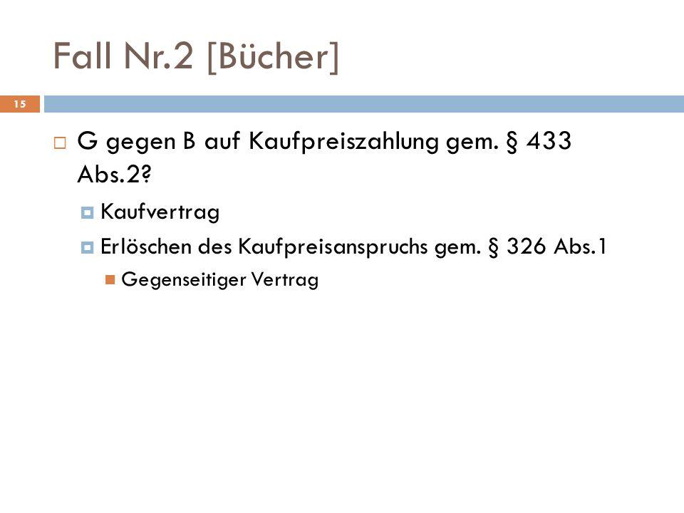 Fall Nr.2 [Bücher] 15 G gegen B auf Kaufpreiszahlung gem. § 433 Abs.2? Kaufvertrag Erlöschen des Kaufpreisanspruchs gem. § 326 Abs.1 Gegenseitiger Ver