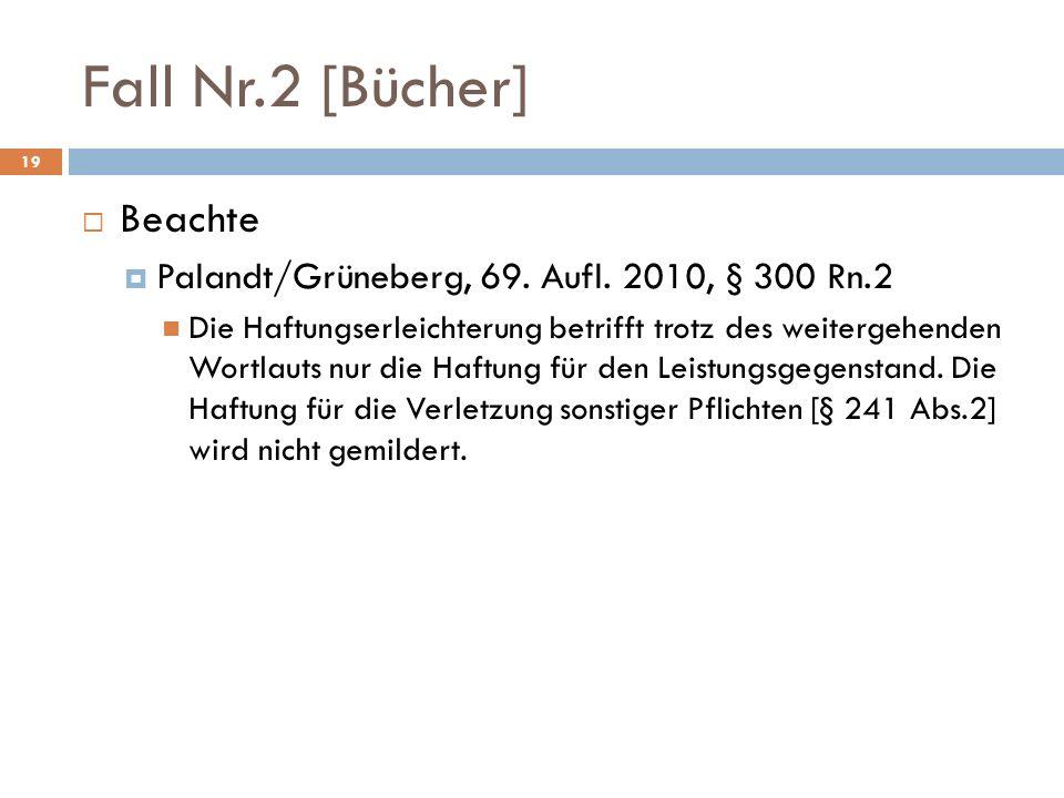 Fall Nr.2 [Bücher] 19 Beachte Palandt/Grüneberg, 69. Aufl. 2010, § 300 Rn.2 Die Haftungserleichterung betrifft trotz des weitergehenden Wortlauts nur