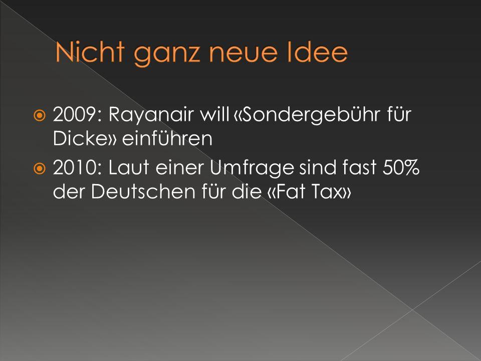2009: Rayanair will «Sondergebühr für Dicke» einführen 2010: Laut einer Umfrage sind fast 50% der Deutschen für die «Fat Tax»
