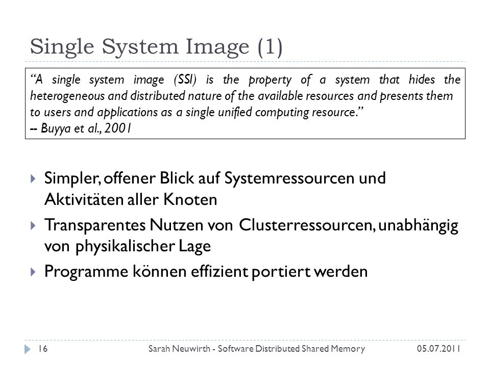 Single System Image (1) 05.07.2011Sarah Neuwirth - Software Distributed Shared Memory16 Simpler, offener Blick auf Systemressourcen und Aktivitäten aller Knoten Transparentes Nutzen von Clusterressourcen, unabhängig von physikalischer Lage Programme können effizient portiert werden A single system image (SSI) is the property of a system that hides the heterogeneous and distributed nature of the available resources and presents them to users and applications as a single unified computing resource.