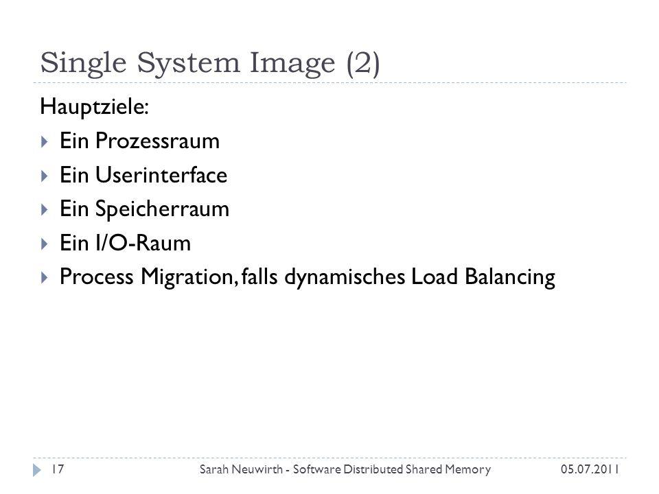 Single System Image (2) 05.07.2011Sarah Neuwirth - Software Distributed Shared Memory17 Hauptziele: Ein Prozessraum Ein Userinterface Ein Speicherraum Ein I/O-Raum Process Migration, falls dynamisches Load Balancing