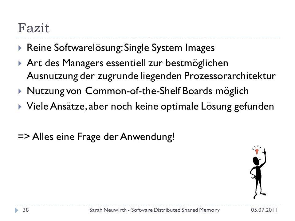 Fazit Sarah Neuwirth - Software Distributed Shared Memory38 Reine Softwarelösung: Single System Images Art des Managers essentiell zur bestmöglichen Ausnutzung der zugrunde liegenden Prozessorarchitektur Nutzung von Common-of-the-Shelf Boards möglich Viele Ansätze, aber noch keine optimale Lösung gefunden => Alles eine Frage der Anwendung.