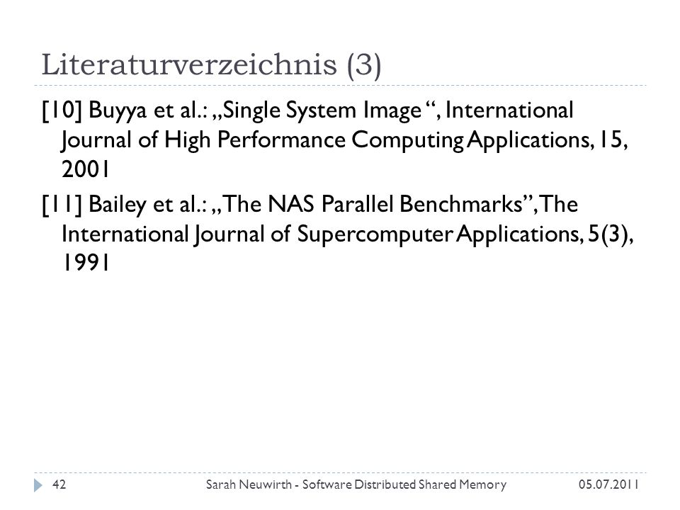 Literaturverzeichnis (3) 05.07.2011Sarah Neuwirth - Software Distributed Shared Memory42 [10] Buyya et al.: Single System Image, International Journal of High Performance Computing Applications, 15, 2001 [11] Bailey et al.: The NAS Parallel Benchmarks, The International Journal of Supercomputer Applications, 5(3), 1991