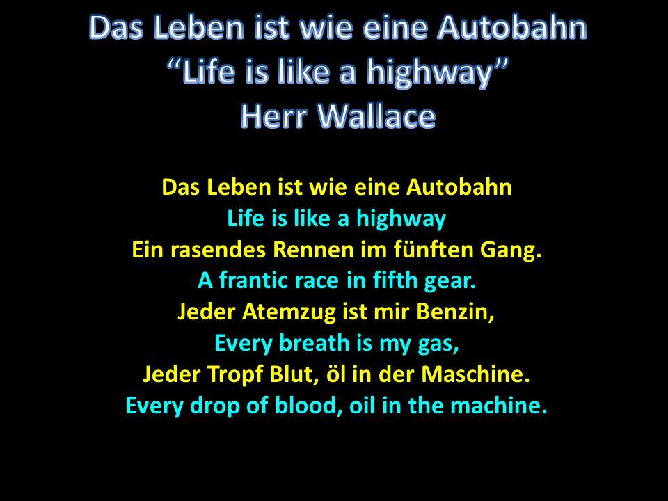 Das Leben ist wie eine Autobahn Life is like a highway Ein rasendes Rennen im fünften Gang. A frantic race in fifth gear. Jeder Atemzug ist mir Benzin