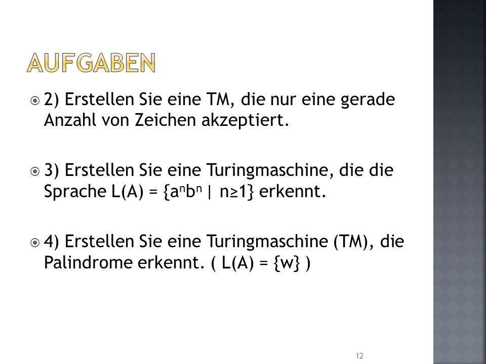 2) Erstellen Sie eine TM, die nur eine gerade Anzahl von Zeichen akzeptiert. 3) Erstellen Sie eine Turingmaschine, die die Sprache L(A) = {a n b n   n