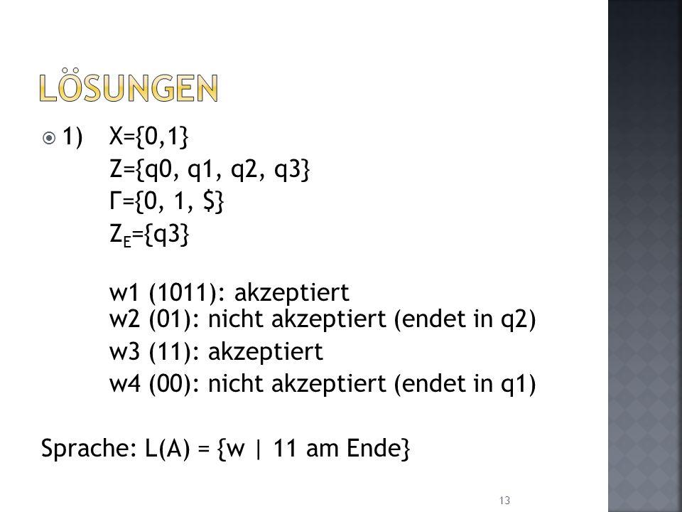 1)X={0,1} Z={q0, q1, q2, q3} Г={0, 1, $} Z E ={q3} w1 (1011): akzeptiert w2 (01): nicht akzeptiert (endet in q2) w3 (11): akzeptiert w4 (00): nicht ak