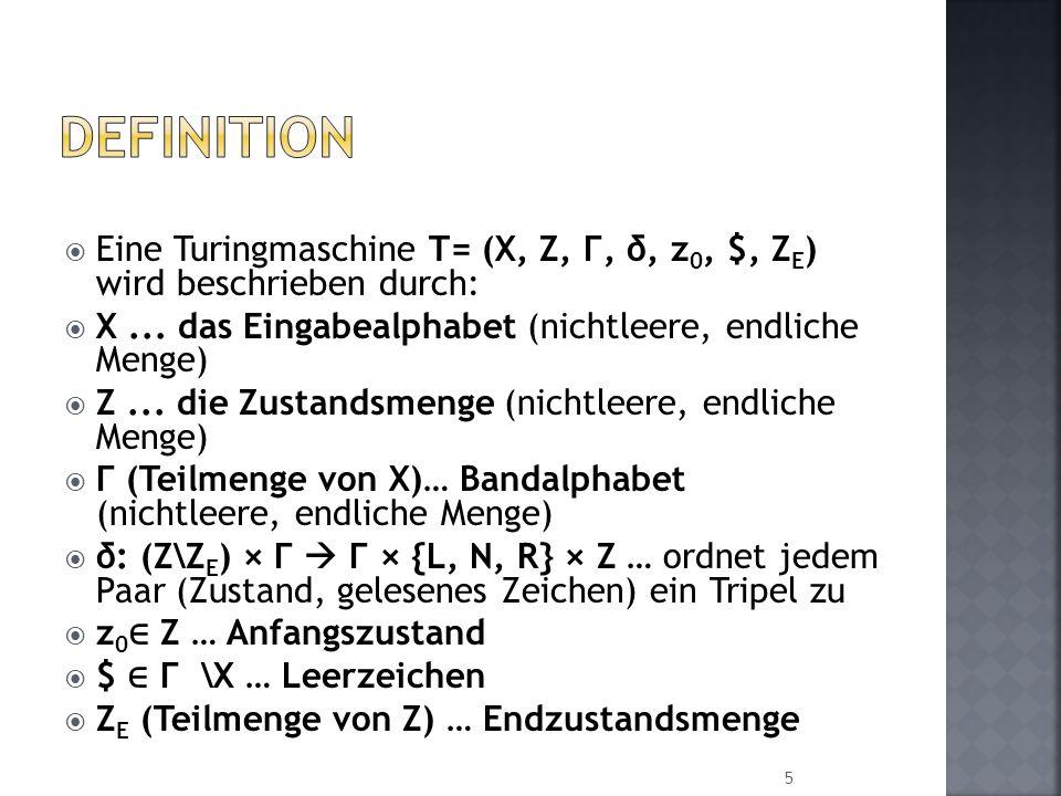 Eine Turingmaschine T= (X, Z, Г, δ, z 0, $, Z E ) wird beschrieben durch: X... das Eingabealphabet (nichtleere, endliche Menge) Z... die Zustandsmenge