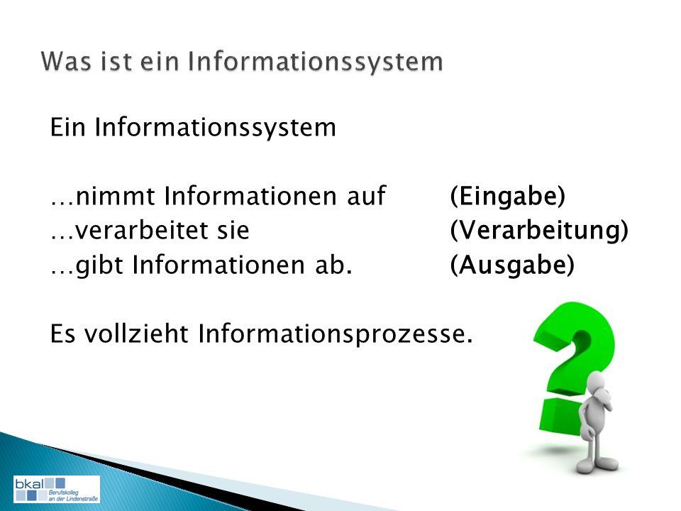 Ein Informationssystem …nimmt Informationen auf (Eingabe) …verarbeitet sie (Verarbeitung) …gibt Informationen ab.(Ausgabe) Es vollzieht Informationsprozesse.