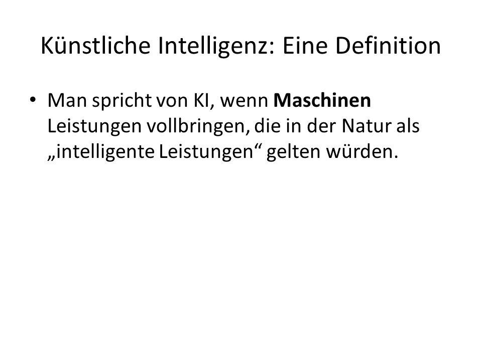 Künstliche Intelligenz: Eine Definition Man spricht von KI, wenn Maschinen Leistungen vollbringen, die in der Natur als intelligente Leistungen gelten