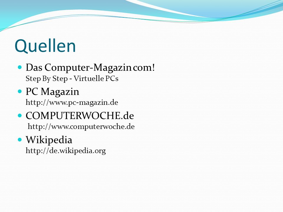 Quellen Das Computer-Magazin com! Step By Step - Virtuelle PCs PC Magazin http://www.pc-magazin.de COMPUTERWOCHE.de http://www.computerwoche.de Wikipe