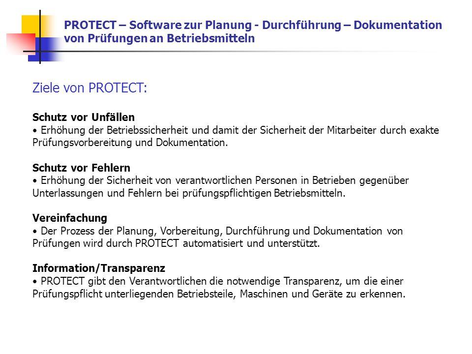 PROTECT – Software zur Planung - Durchführung – Dokumentation von Prüfungen an Betriebsmitteln Ziele von PROTECT: Schutz vor Unfällen Erhöhung der Betriebssicherheit und damit der Sicherheit der Mitarbeiter durch exakte Prüfungsvorbereitung und Dokumentation.
