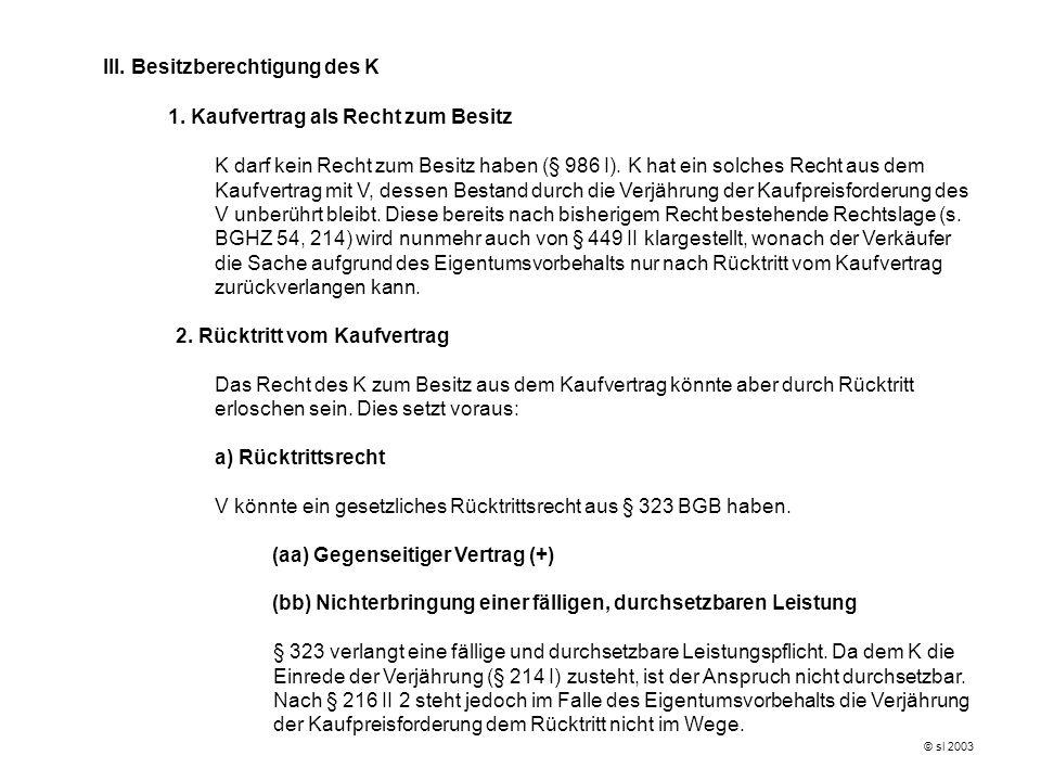 © sl 2003 III. Besitzberechtigung des K 1. Kaufvertrag als Recht zum Besitz K darf kein Recht zum Besitz haben (§ 986 I). K hat ein solches Recht aus