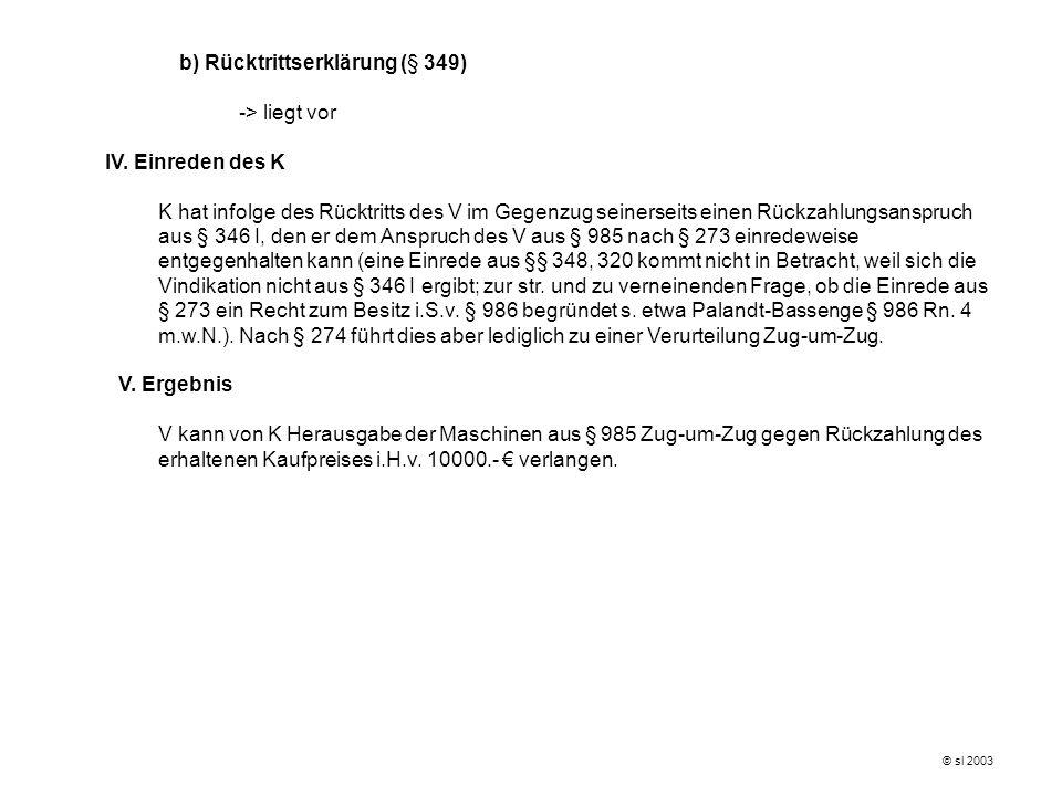 © sl 2003 b) Rücktrittserklärung (§ 349) -> liegt vor IV. Einreden des K K hat infolge des Rücktritts des V im Gegenzug seinerseits einen Rückzahlungs