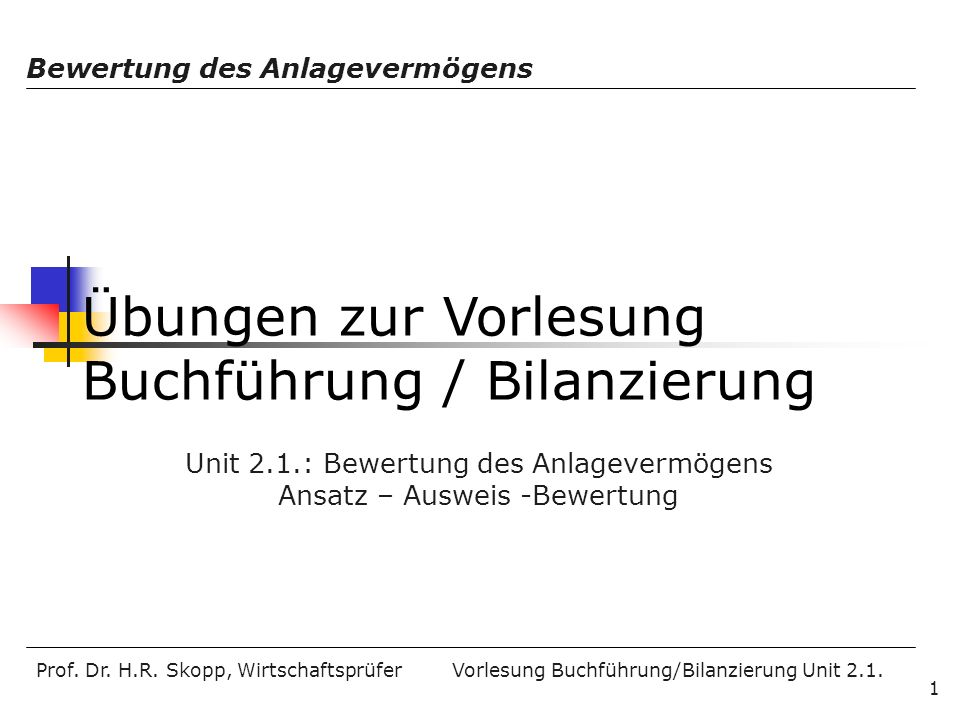 Prof. Dr. H.R. Skopp, Wirtschaftsprüfer Vorlesung Buchführung/Bilanzierung Unit 2.1. Bewertung des Anlagevermögens 1 Übungen zur Vorlesung Buchführung