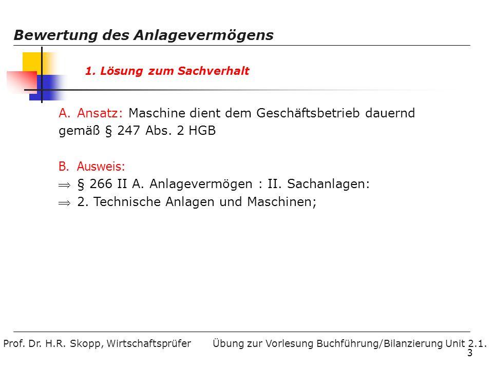 Prof. Dr. H.R. Skopp, Wirtschaftsprüfer Bewertung des Anlagevermögens Übung zur Vorlesung Buchführung/Bilanzierung Unit 2.1. 3 1. Lösung zum Sachverha