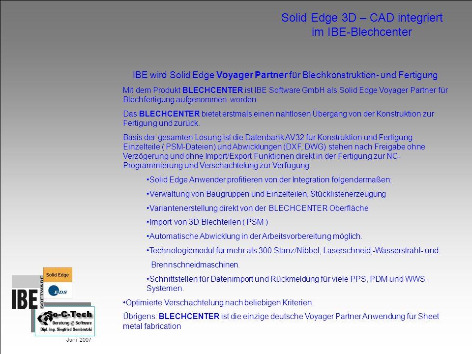 Juni 2007 Solid Edge 3D – CAD integriert im IBE-Blechcenter IBE wird Solid Edge Voyager Partner für Blechkonstruktion- und Fertigung Mit dem Produkt B