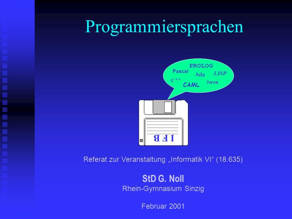 Programmiersprachen I F B Pascal PROLOG CAML C ++ Ada Java LISP Referat zur Veranstaltung Informatik VI (18.635) StD G. Noll Rhein-Gymnasium Sinzig Fe