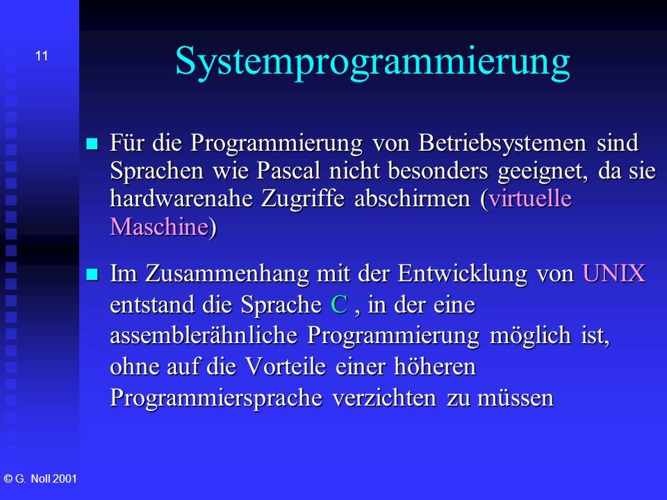 © G. Noll 2001 11 Systemprogrammierung Für die Programmierung von Betriebsystemen sind Sprachen wie Pascal nicht besonders geeignet, da sie hardwarena
